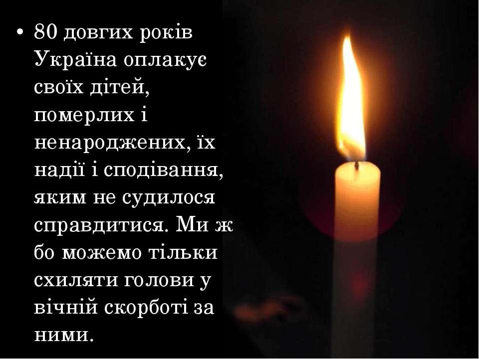 80 довгих років Україна оплакує своїх дітей, померлих і ненароджених, їх наді...