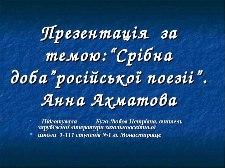 """Презентація за темою:""""Срібна доба""""російської поезіі"""". Анна Ахматова Підготува..."""