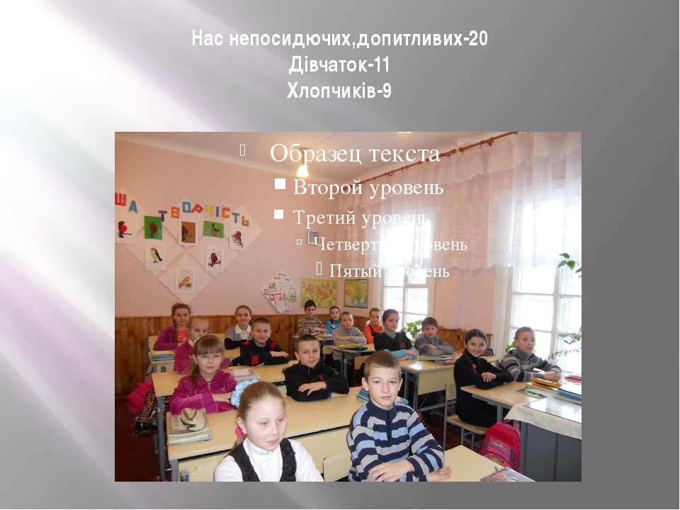 Нас непосидючих,допитливих-20 Дівчаток-11 Хлопчиків-9