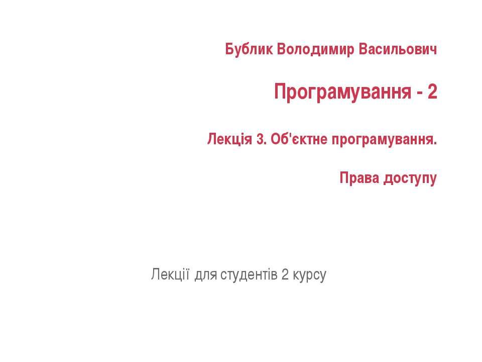 Бублик Володимир Васильович Програмування - 2 Лекція 3. Об'єктне програмуванн...