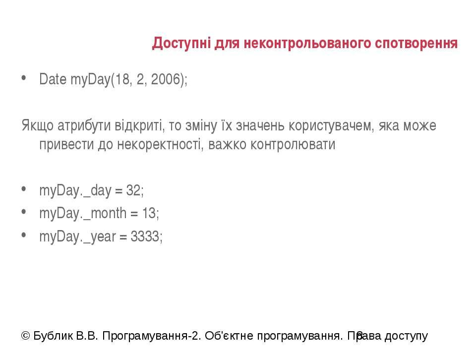 Доступні для неконтрольованого спотворення Date myDay(18, 2, 2006); Якщо атри...