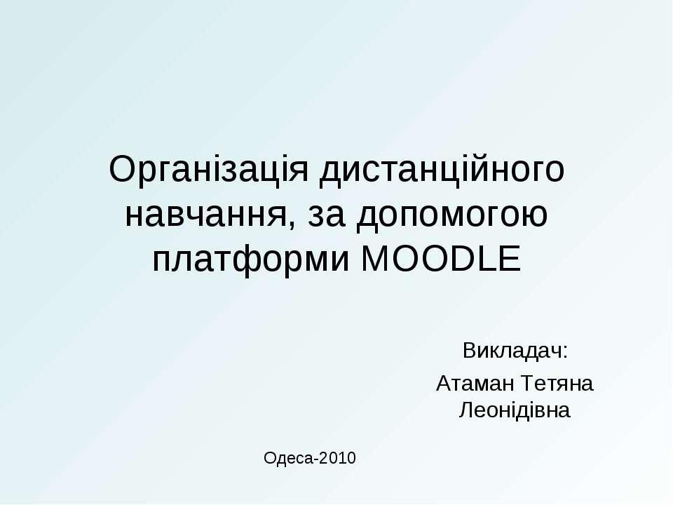 Організація дистанційного навчання, за допомогою платформи MOODLE Викладач: А...