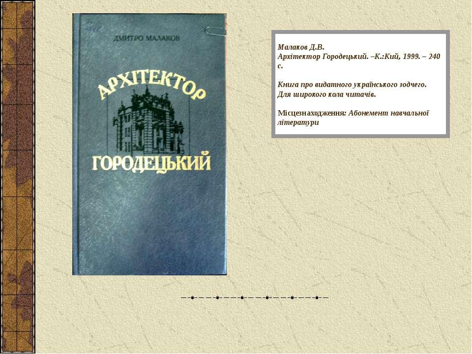 Малаков Д.В. Архітектор Городецький. –К.:Кий, 1999. – 240 с. Книга про видатн...