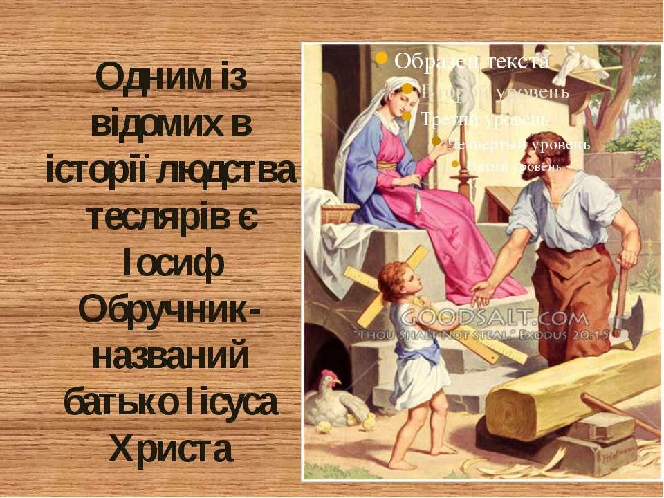 Одним із відомих в історії людства теслярів є Іосиф Обручник- названий батько...