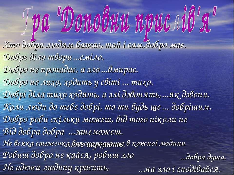 Хто добра людям бажає, той і сам Добре діло твори Добро не пропадає, а зло До...
