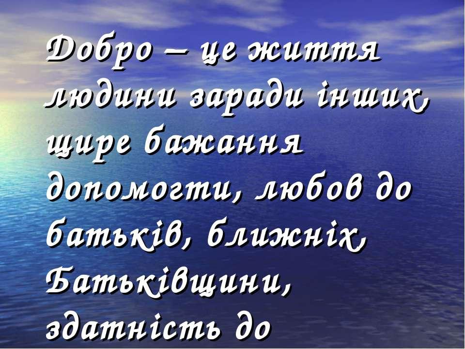 Добро – це життя людини заради інших, щире бажання допомогти, любов до батькі...