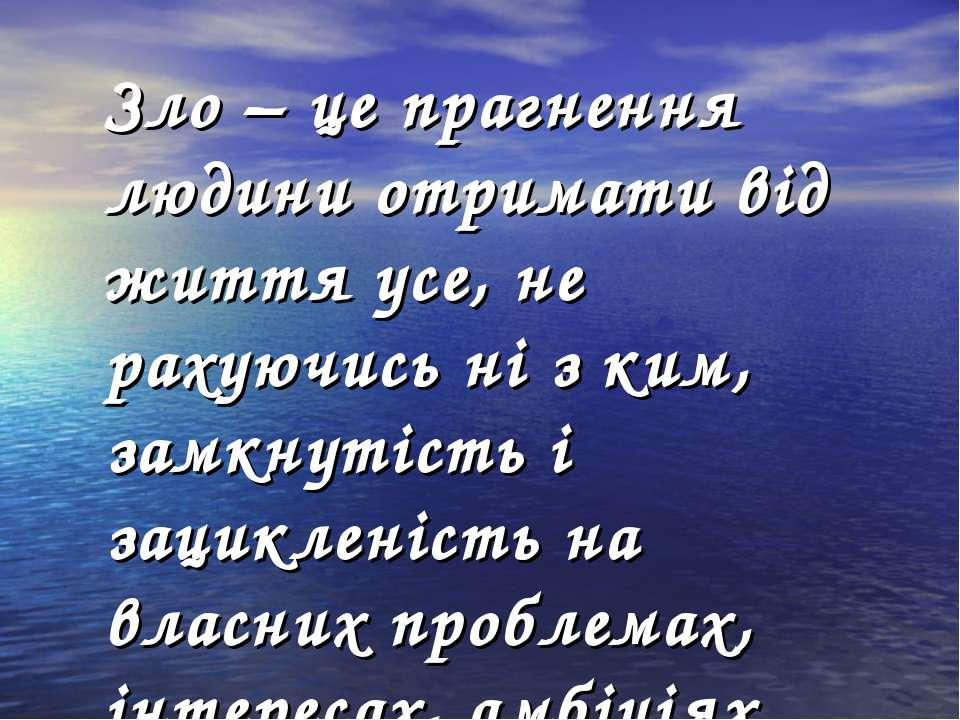 Зло – це прагнення людини отримати від життя усе, не рахуючись ні з ким, замк...