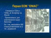 """Перша ЕОМ """"ENIAC"""" Створена в США в 1946р. Д. Еккертом і Д. Моучлі. Призначала..."""