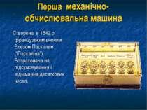 Перша механічно-обчислювальна машина Створена в 1642 р. французьким вченим Бл...