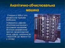 Аналітично-обчислювальна машина Створена в 1856 р. англ. математиком Чарльзом...