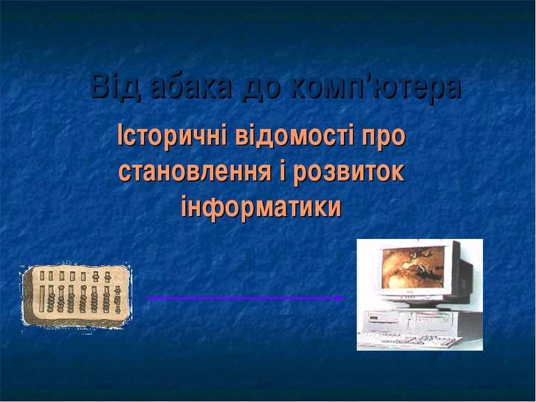Від абака до комп'ютера Історичні відомості про становлення і розвиток інформ...