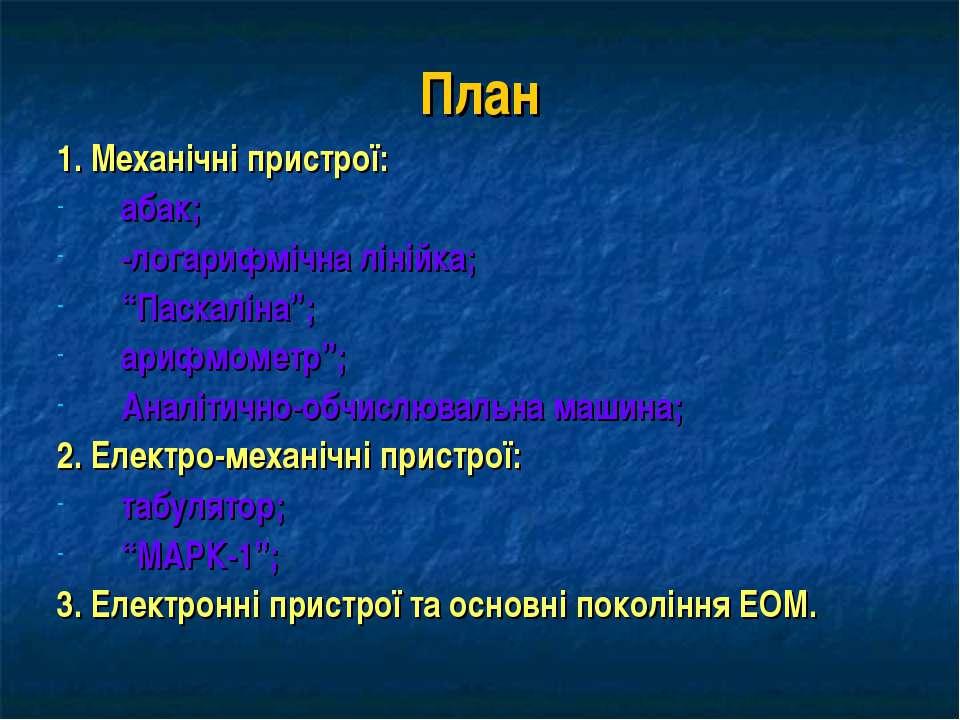 """План 1. Механічні пристрої: абак; -логарифмічна лінійка; """"Паскаліна""""; арифмом..."""