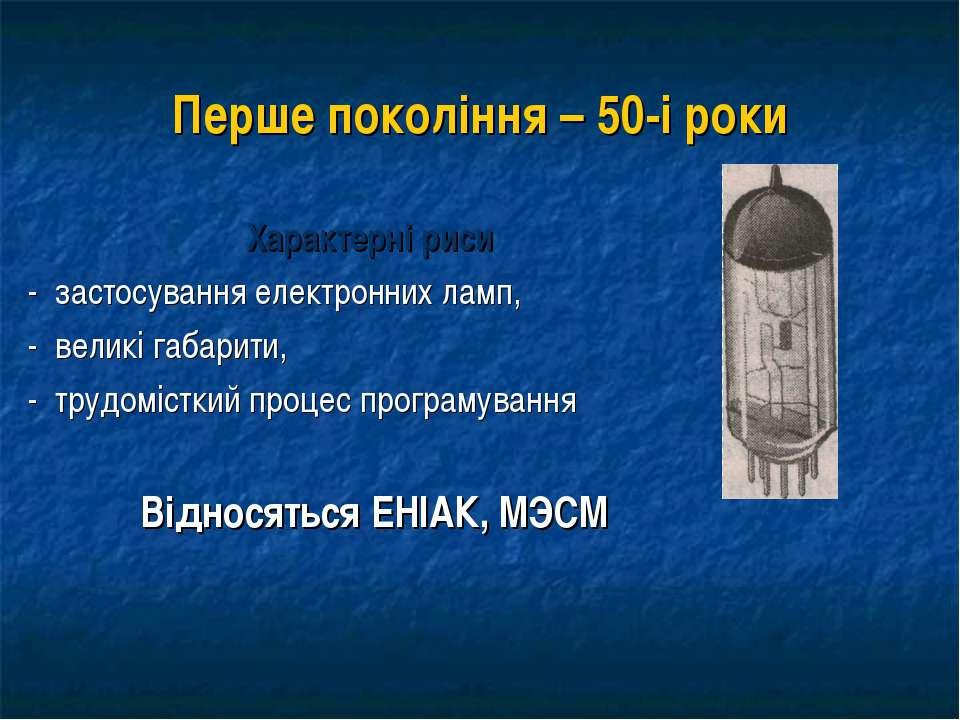 Перше покоління – 50-і роки Характерні риси - застосування електронних ламп, ...
