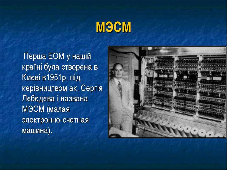 МЭСМ Перша ЕОМ у нашій країні була створена в Києві в1951р. під керівництвом ...