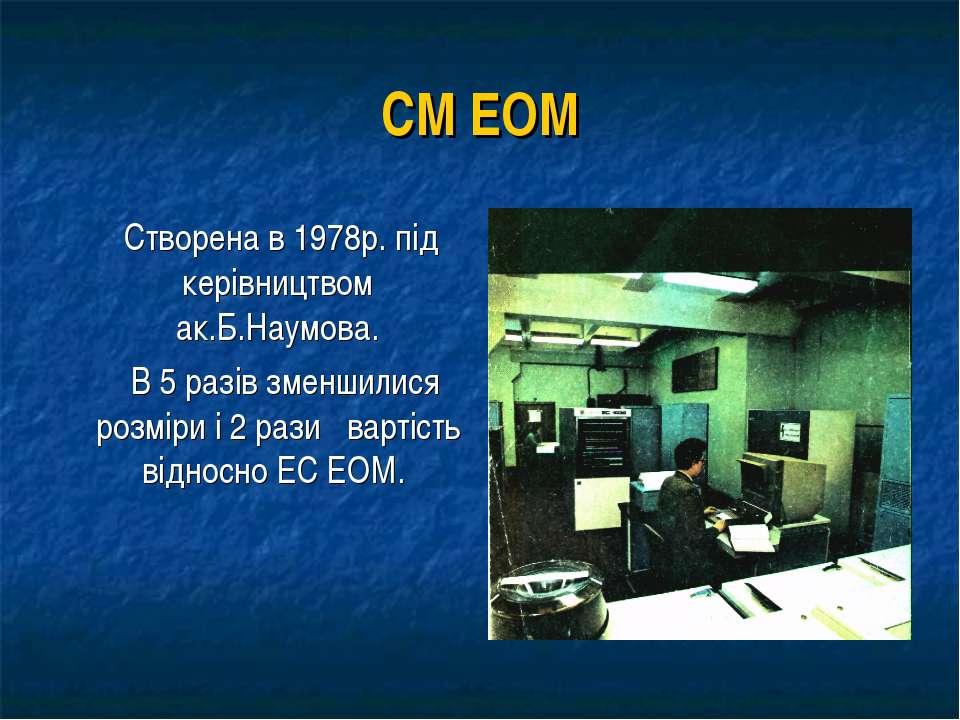 СМ ЕОМ Створена в 1978р. під керівництвом ак.Б.Наумова. В 5 разів зменшилися ...