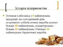 Історія підприємства Починав хлібозавод з 8 найменувань продукції, на сьогодн...