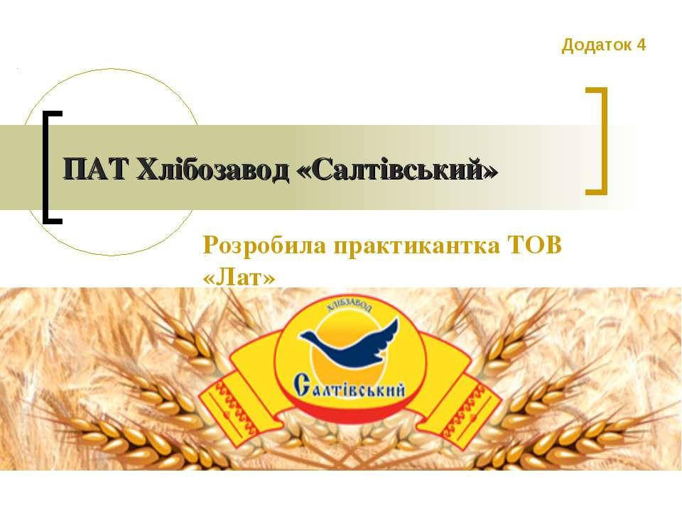 ПАТ Хлібозавод «Салтівський» Розробила практикантка ТОВ «Лат» Додаток 4