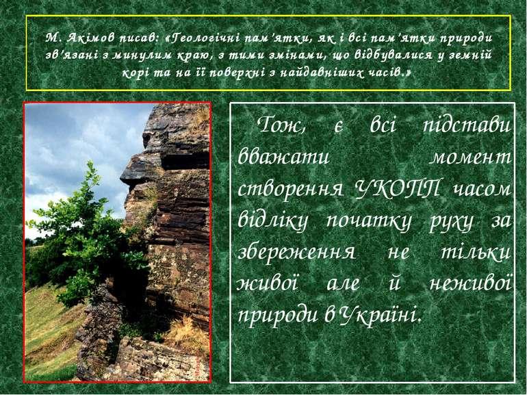 М. Акімов писав: «Геологічні пам'ятки, як і всі пам'ятки природи зв'язані з м...