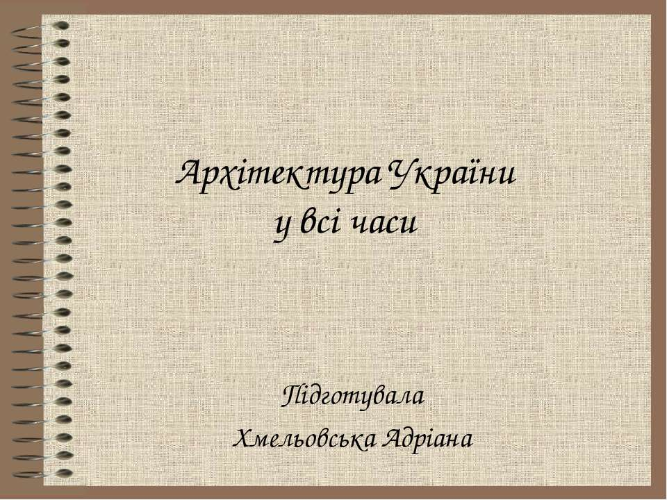 Архітектура України у всі часи Підготувала Хмельовська Адріана