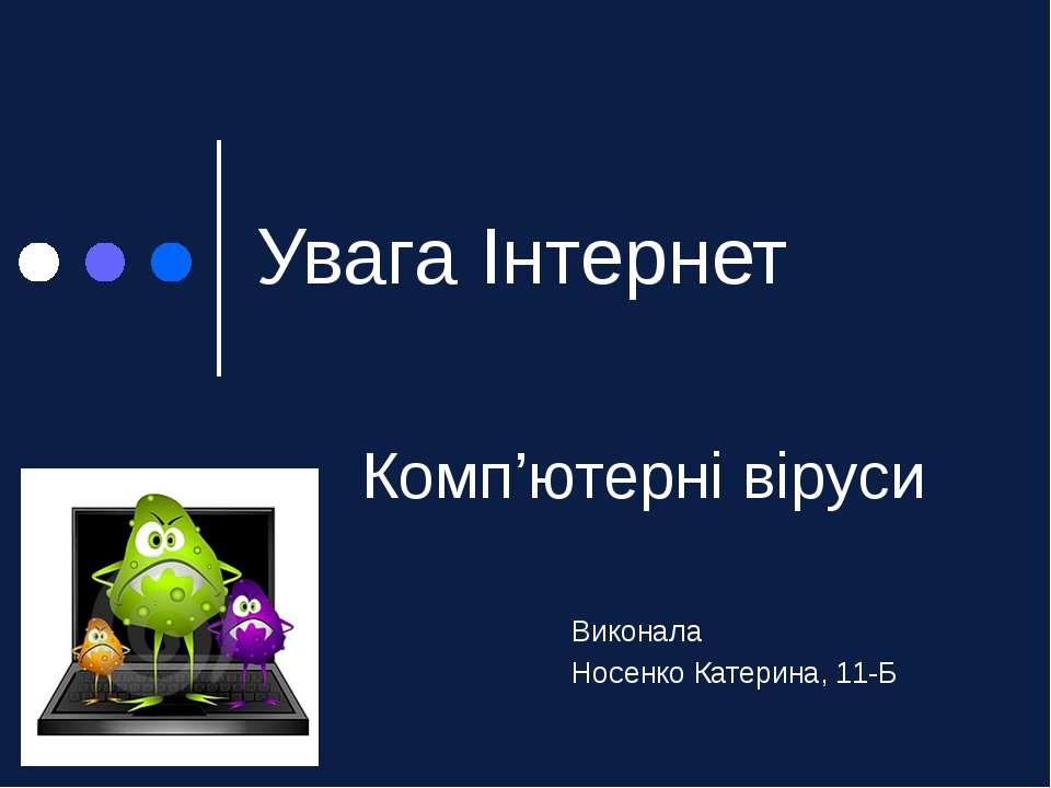 Увага Інтернет Комп'ютерні віруси Виконала Носенко Катерина, 11-Б