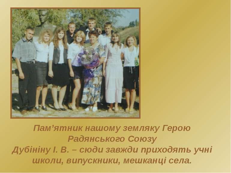 Пам'ятник нашому земляку Герою Радянського Союзу Дубініну І. В. – сюди завжди...