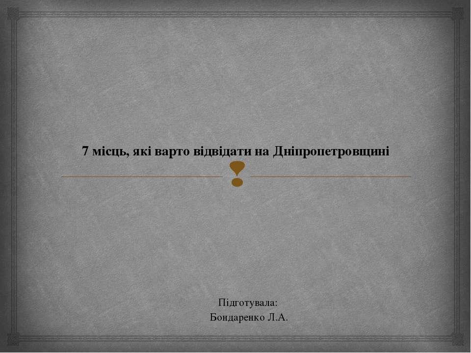 7 місць, які варто відвідати на Дніпропетровщині Підготувала: Бондаренко Л.А.