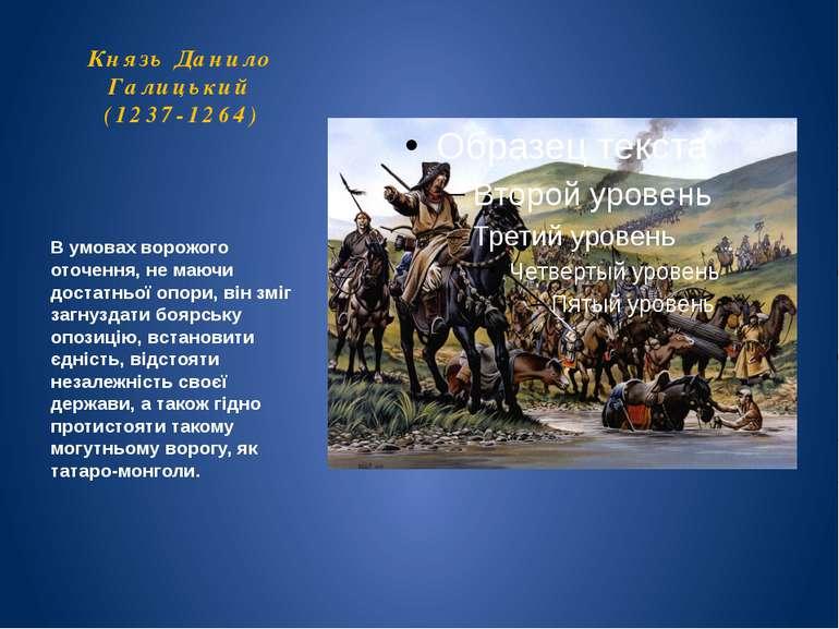 Князь Данило Галицький (1237-1264) В умовах ворожого оточення, не маючи доста...