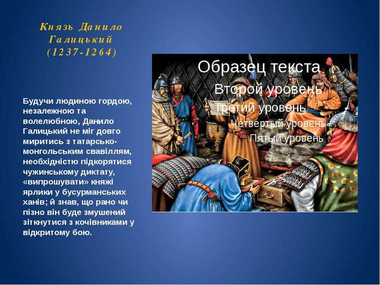 Князь Данило Галицький (1237-1264) Будучи людиною гордою, незалежною та волел...