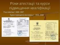 Роки атестації та курси підвищення кваліфікації Роки атестації: 2003, 2007 Ку...