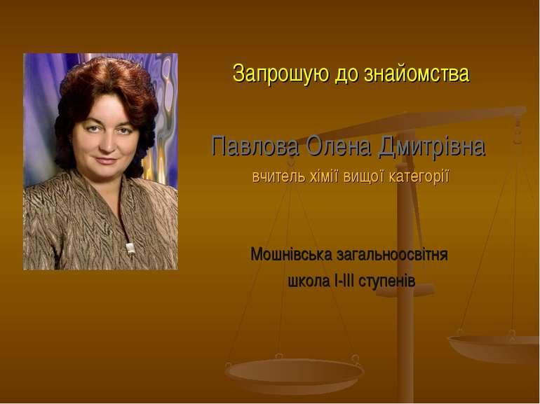 Запрошую до знайомства Павлова Олена Дмитрівна вчитель хімії вищої категорії ...
