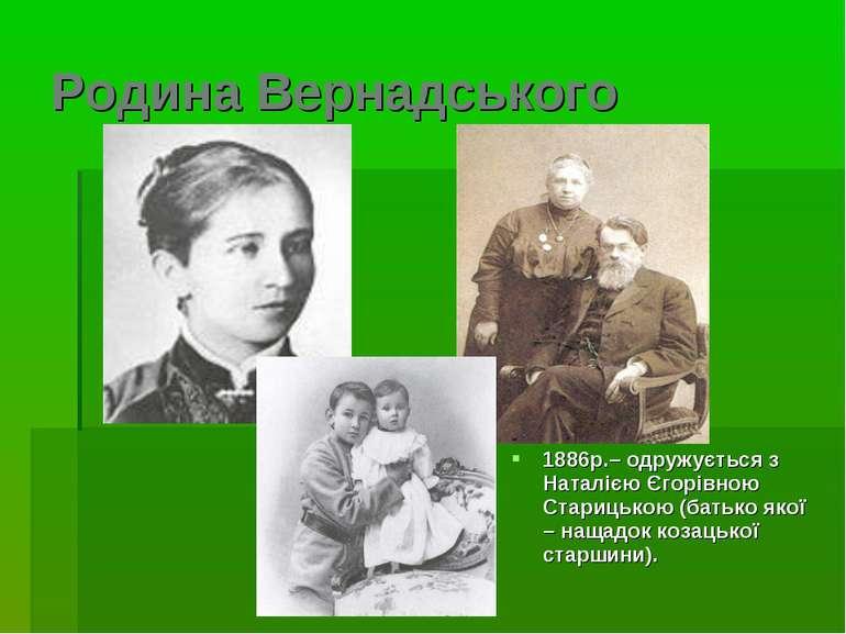 Родина Вернадського 1886р.– одружується з Наталією Єгорівною Старицькою (бать...