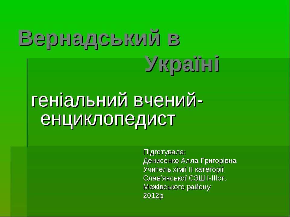 Вернадський в Україні геніальний вчений-енциклопедист Підготувала: Денисенко ...