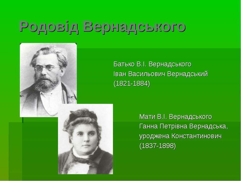 Родовід Вернадського Батько В.I. Вернадського Iван Васильович Вернадський (18...