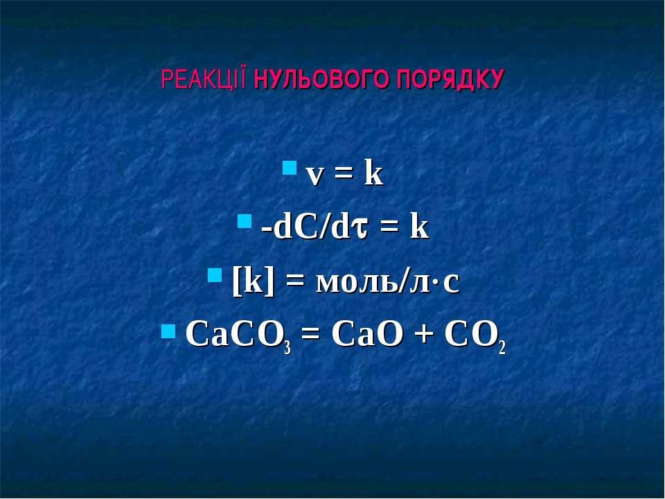РЕАКЦІЇ НУЛЬОВОГО ПОРЯДКУ v = k -dC/d = k [k] = моль/л с СаСO3 = CaO + CO2