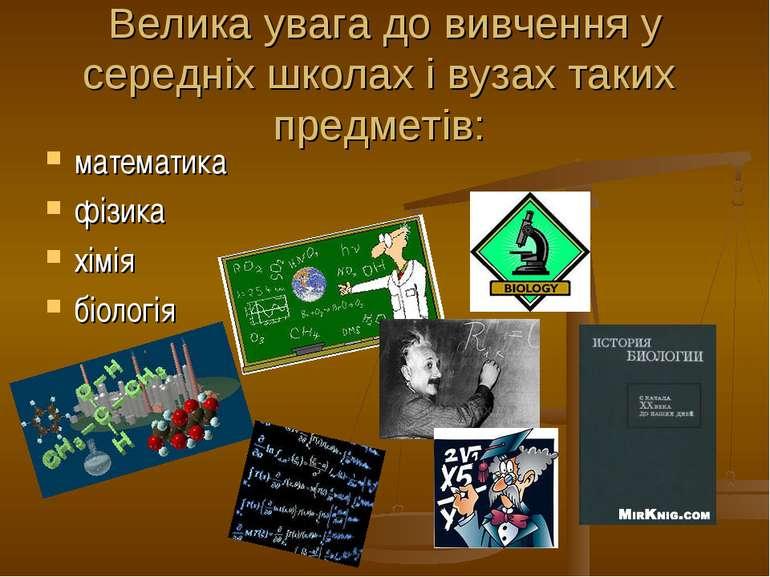 Велика увага до вивчення у середніх школах і вузах таких предметів: математик...