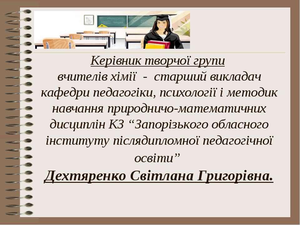 Керівник творчої групи вчителів хімії - старший викладач кафедри педагогіки, ...