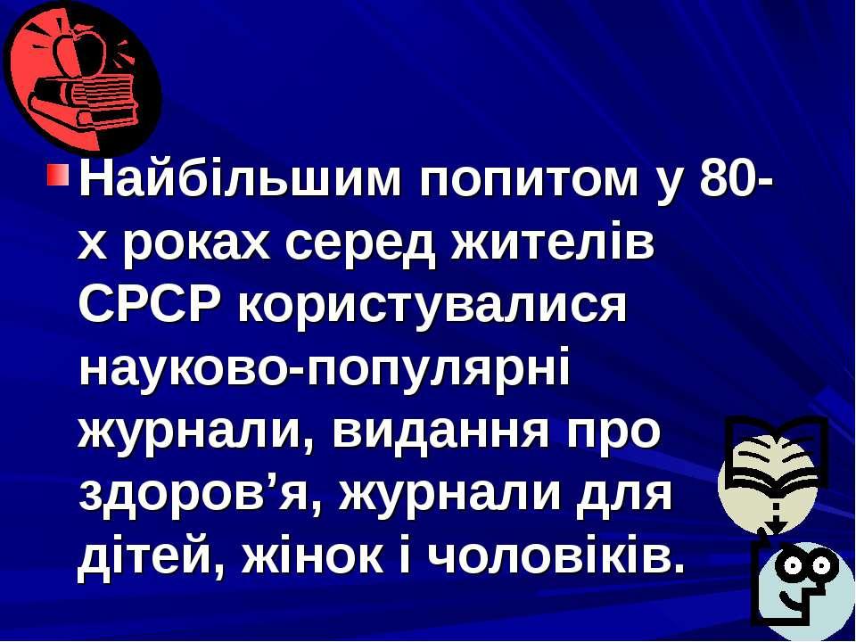 Найбільшим попитом у 80-х роках серед жителів СРСР користувалися науково-попу...