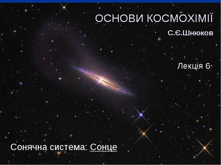Сонячна система: Сонце ОСНОВИ КОСМОХІМІЇ С.Є.Шнюков Лекція 6