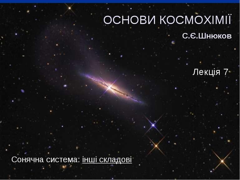 Сонячна система: інші складові ОСНОВИ КОСМОХІМІЇ С.Є.Шнюков Лекція 7