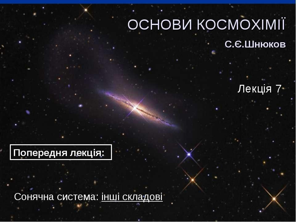 Сонячна система: інші складові ОСНОВИ КОСМОХІМІЇ С.Є.Шнюков Лекція 7 Попередн...