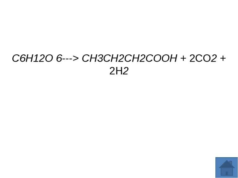 C6H12O 6---> CH3CH2CH2COOH + 2CO2 + 2H2