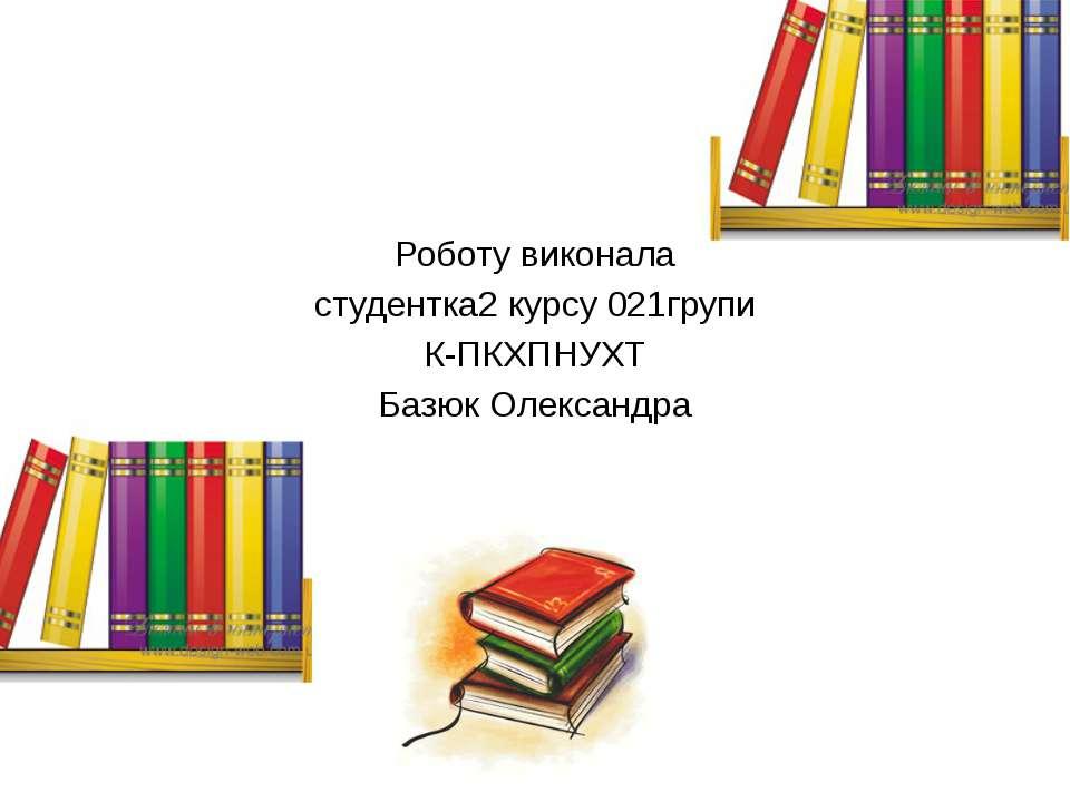 Роботу виконала студентка2 курсу 021групи К-ПКХПНУХТ Базюк Олександра