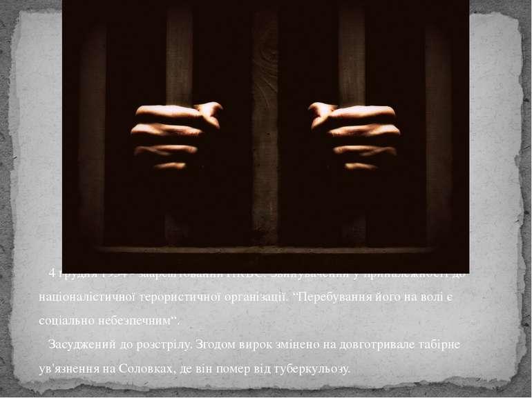 4 грудня 1934 - заарештований НКВС. Звинувачений у приналежності до націоналі...