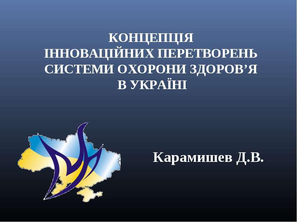 КОНЦЕПЦІЯ ІННОВАЦІЙНИХ ПЕРЕТВОРЕНЬ СИСТЕМИ ОХОРОНИ ЗДОРОВ'Я В УКРАЇНІ Карамиш...