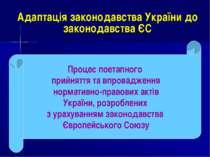 Адаптація законодавства України до законодавства ЄС Процес поетапного прийнят...