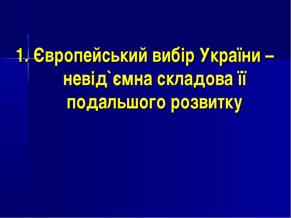1. Європейський вибір України – невід`ємна складова її подальшого розвитку