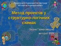 Метод проектів у структурно-логічних схемах Оксана Газімагомедова методист ММ...