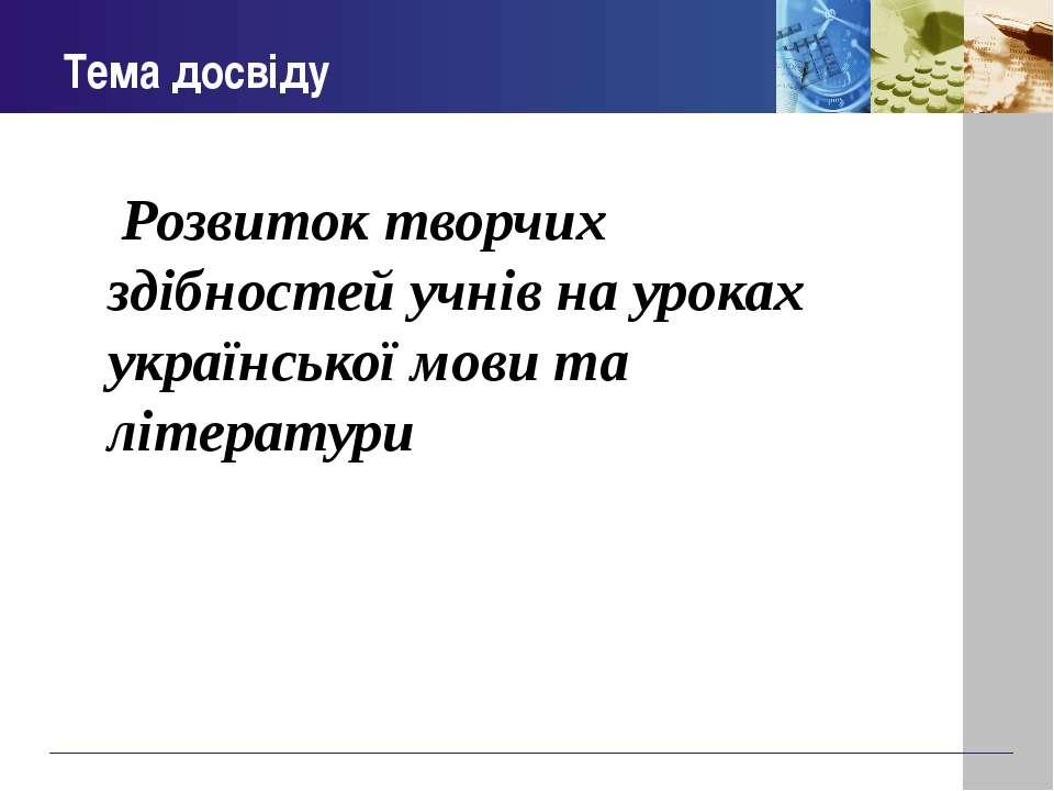 Тема досвіду Розвиток творчих здібностей учнів на уроках української мови та ...