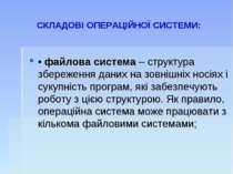 СКЛАДОВІ ОПЕРАЦІЙНОЇ СИСТЕМИ: • файлова система – структура збереження даних ...