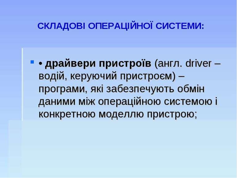 СКЛАДОВІ ОПЕРАЦІЙНОЇ СИСТЕМИ: • драйвери пристроїв (англ. driver – водій, кер...